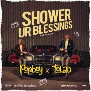 [MUSIC] PopBoy Ft Tolad – Shower Ur Blessing