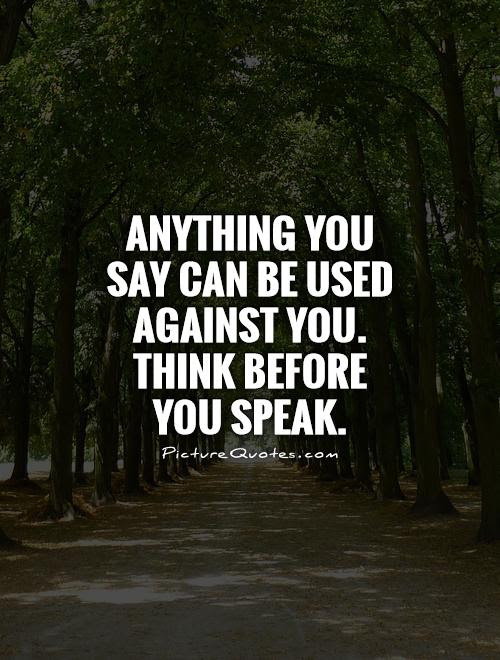 Anything You Say Can Be Used Against You Think Before You Speak