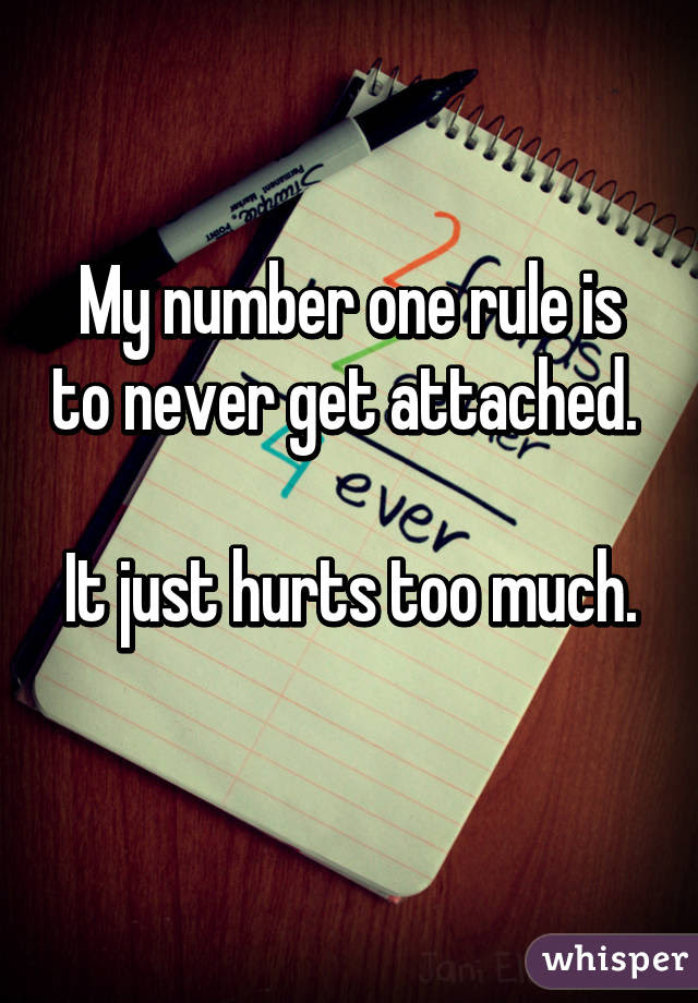 My Number One Rule Is To Never Get Attached It Just Hurts Too Much