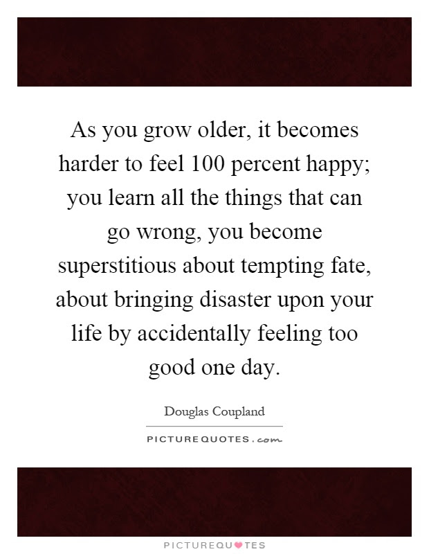 As You Grow Older It Becomes Harder To Feel 100 Percent Happy