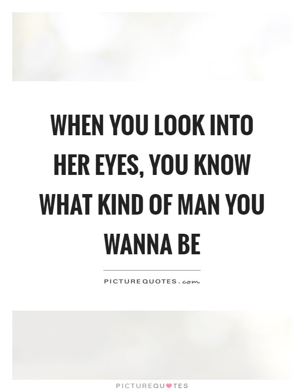 When You Look Into Her Eyes You Know What Kind Of Man You Wanna