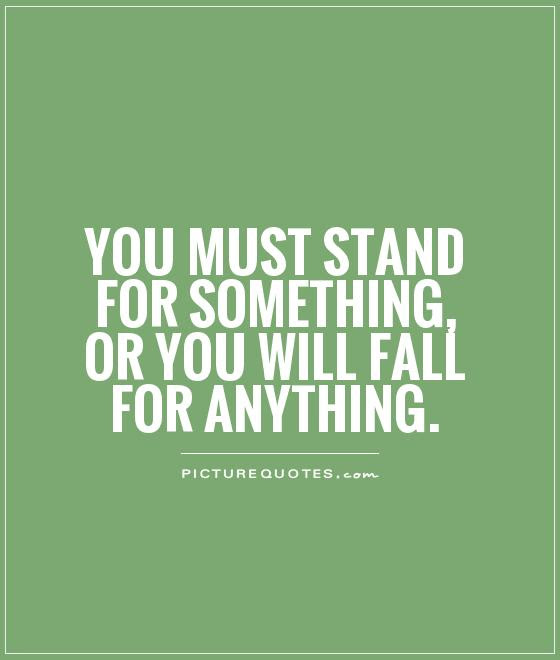 You Must Stand For Something Or You Will Fall For Anything