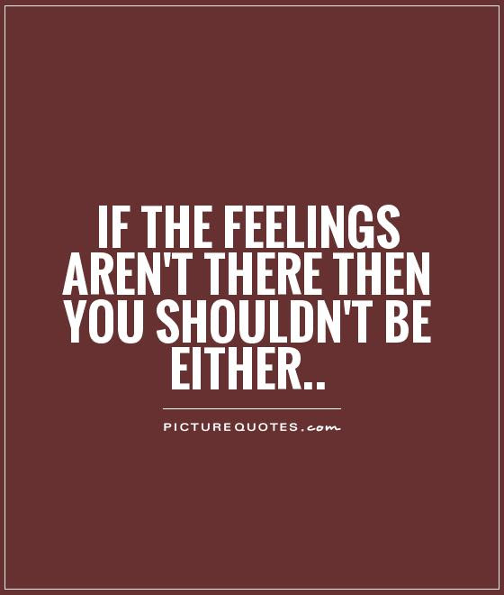 If The Feelings Arent There Then You Shouldnt Be Either Picture