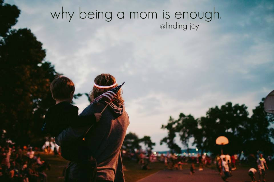 Why Being A Mom Is Enough Finding Joy