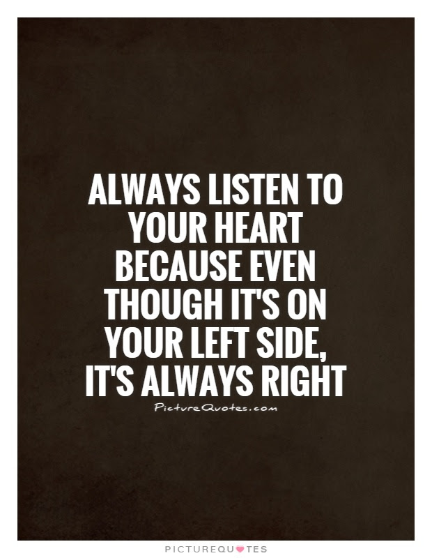 Always Listen To Your Heart Because Even Though Its On Your