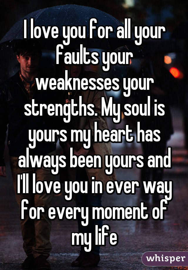 I Love You For All Your Faults Your Weaknesses Your Strengths My