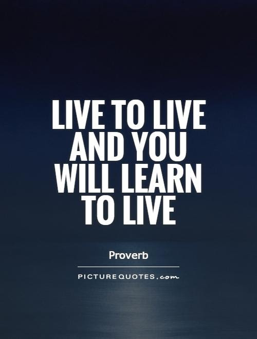 Live To Live And You Will Learn To Live Picture Quotes