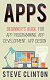 Apps: Beginner's Guide For App Programming, App Development, App Design (ios, android, smartphone, tablet, apple, samsung, apple watch, mac os, chrome, ... amazon kindle, iphone) (English Edition)
