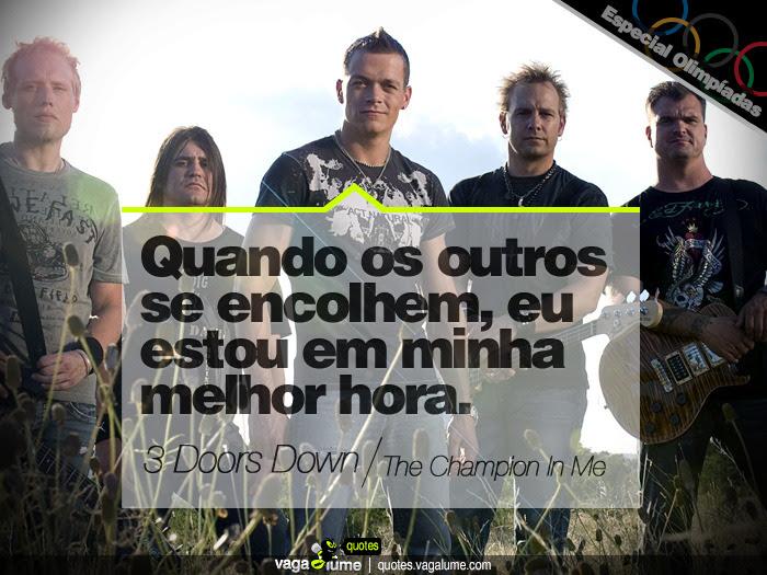 """""""Quando os outros se encolhem, eu estou em minha melhor hora."""" - The Champion In Me (3 Doors Down)   Source: vagalume.com.br"""