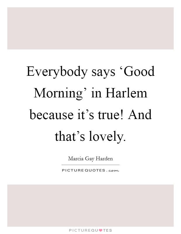 Everybody Says Good Morning In Harlem Because Its True