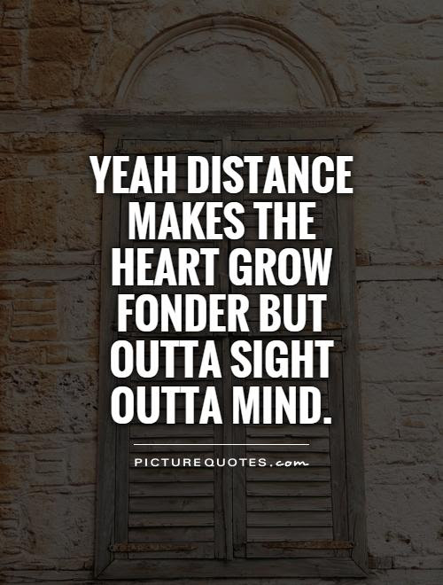 Yeah Distance Makes The Heart Grow Fonder But Outta Sight Outta