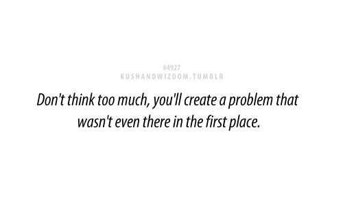 Dont Think Too Much Youll Create A Problem That Wasnt Even There