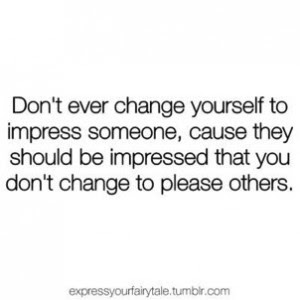 Dont Ever Change Yourself To Impress Someone Cause They Should Be