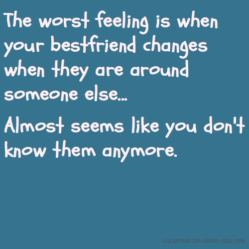The Worst Feeling Is When Your Bestfriend Changes When They Are