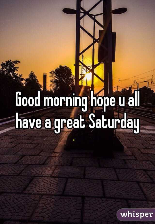 Good Morning Hope U All Have A Great Saturday