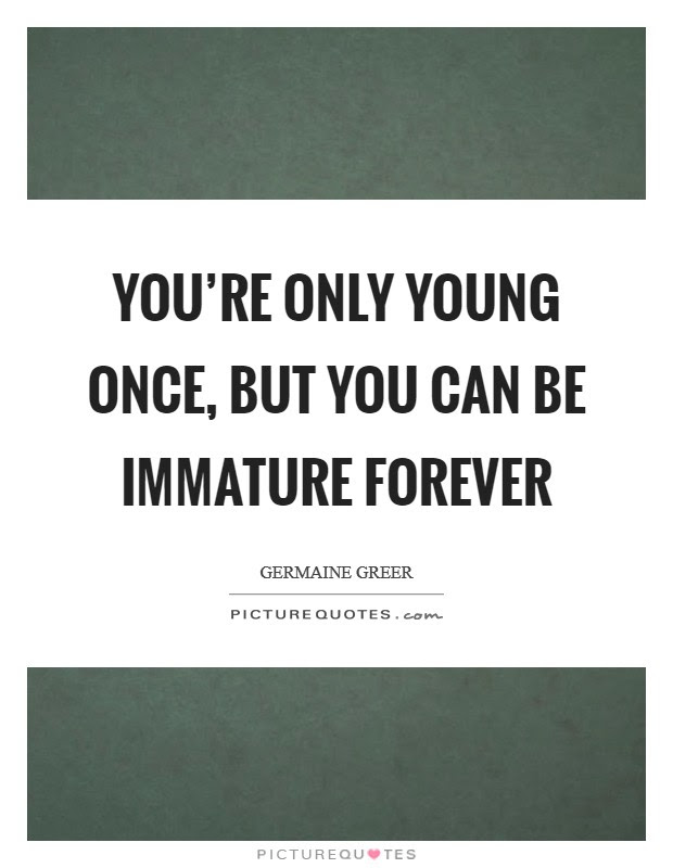 Youre Only Young Once But You Can Be Immature Forever Picture Quotes