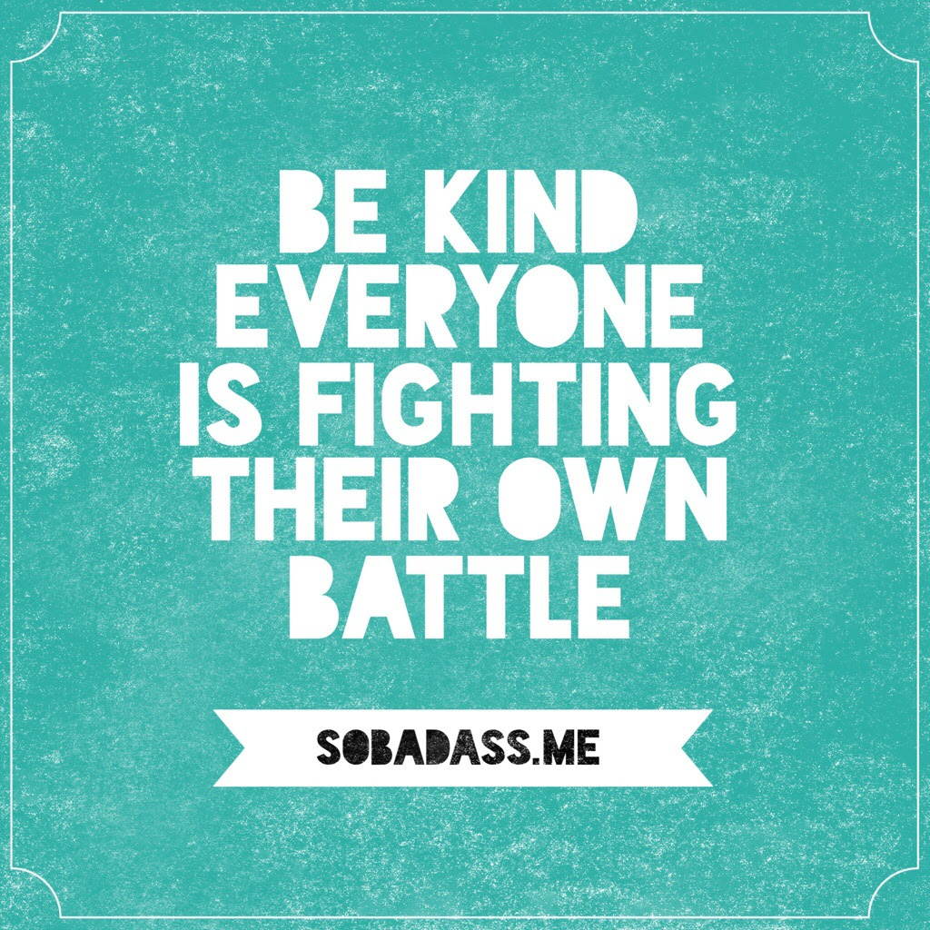 Be Kind Everyone Is Fighting Their Own Battle Quote So Bad Ass