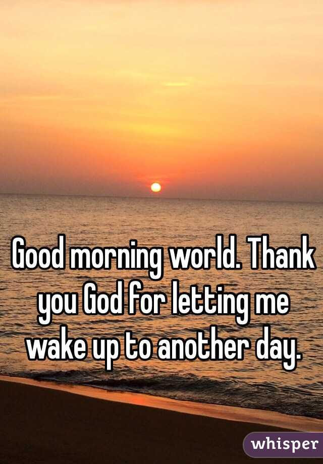 Good Morning World Thank You God For Letting Me Wake Up To Another Day