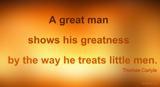 A Great Man Shows His Greatness By The Way He Treats Little Men