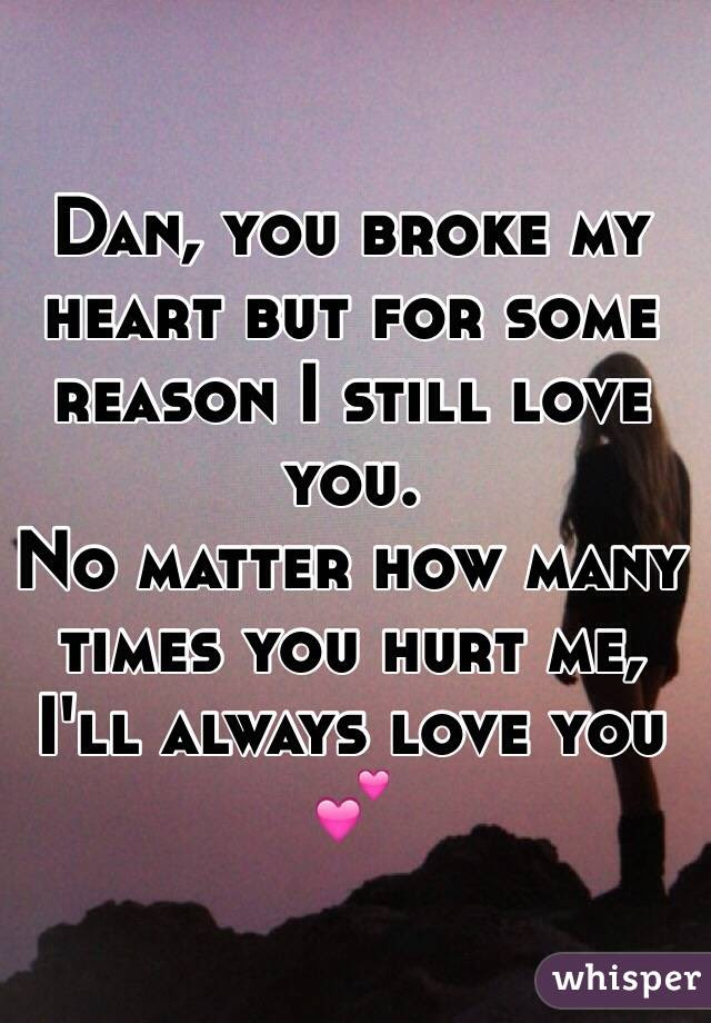 Dan You Broke My Heart But For Some Reason I Still Love You No