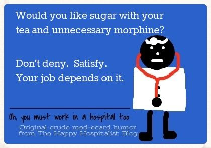 Would you like sugar with your tea and unnecessary morphine?  Don't deny.  Satisfy.  Your job depends on it medical ecard humor photo.