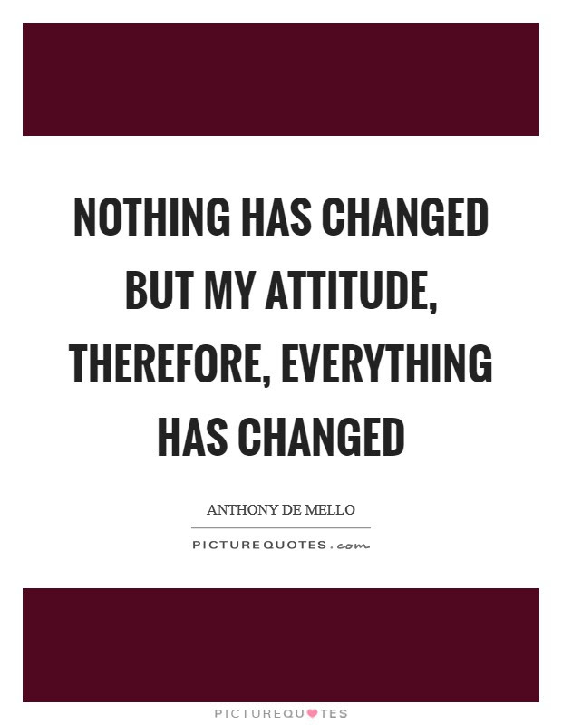 Nothing Has Changed But My Attitude Therefore Everything Has