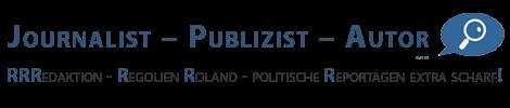 Journalist – Publizist – Autor | RRRedaktion – Regolien Roland – politische Reportagen extra scharf!