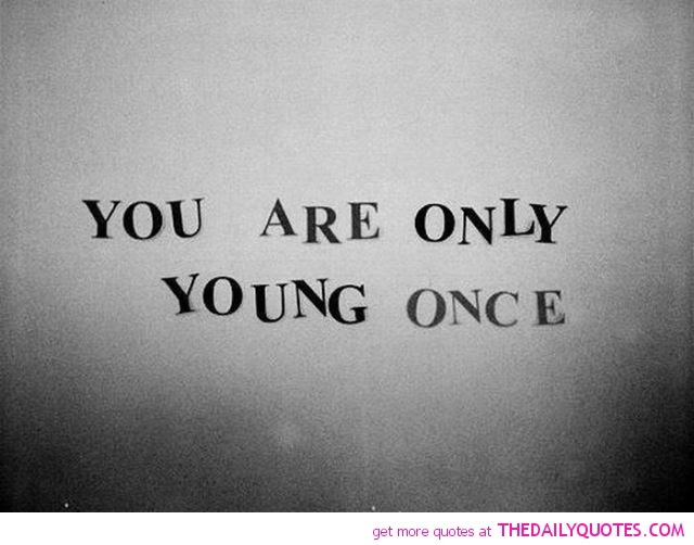 Quotes About Your Only Young Once 15 Quotes