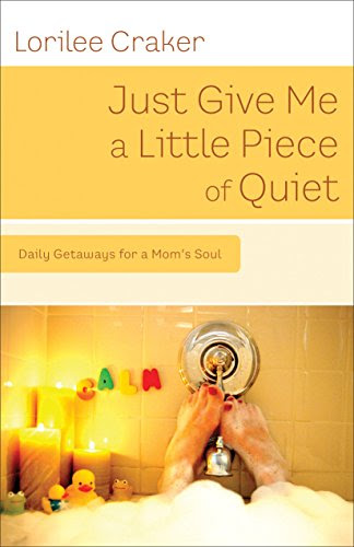 Just Give Me a Little Piece of Quiet: Daily Getaways for a Mom's Soul