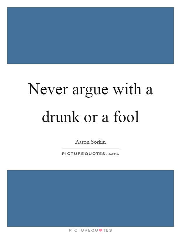 Never Argue With A Drunk Or A Fool Picture Quotes