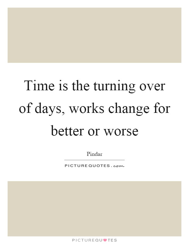 Time Is The Turning Over Of Days Works Change For Better Or