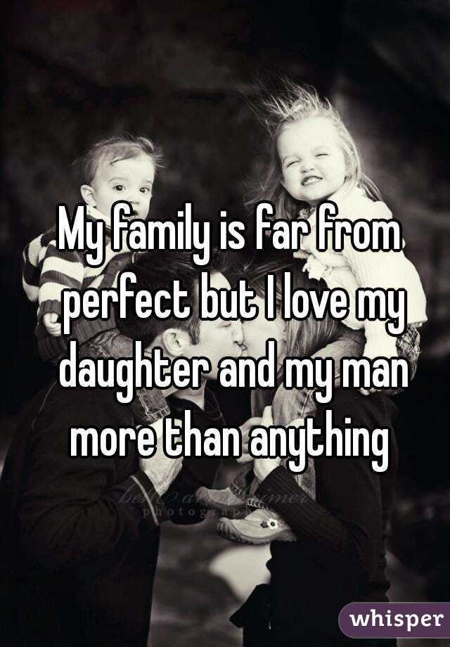 My Family Is Far From Perfect But I Love My Daughter And My Man More