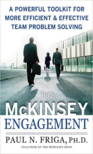 The McKinsey Engagement: A Powerful Toolkit For More Efficient & Effective Team Problem Solving by Paul N. Friga >> Book review and free preview