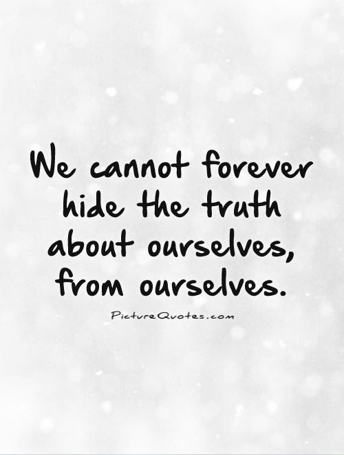 We Cannot Forever Hide The Truth About Ourselves From Ourselves