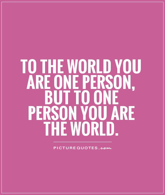 To The World You Are One Person But To One Person You Are The