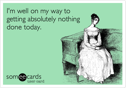 someecards.com - I'm well on my way to getting absolutely nothing done today.