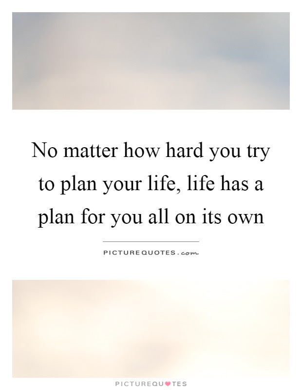 No Matter How Hard You Try To Plan Your Life Life Has A Plan