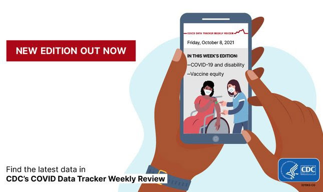 New edition out now. Friday, October 8, 2021 In this week's edition: COVID-19 and disability - Vaccine equity Find the latest data in CD's COVID Data Tracker Weekly Review