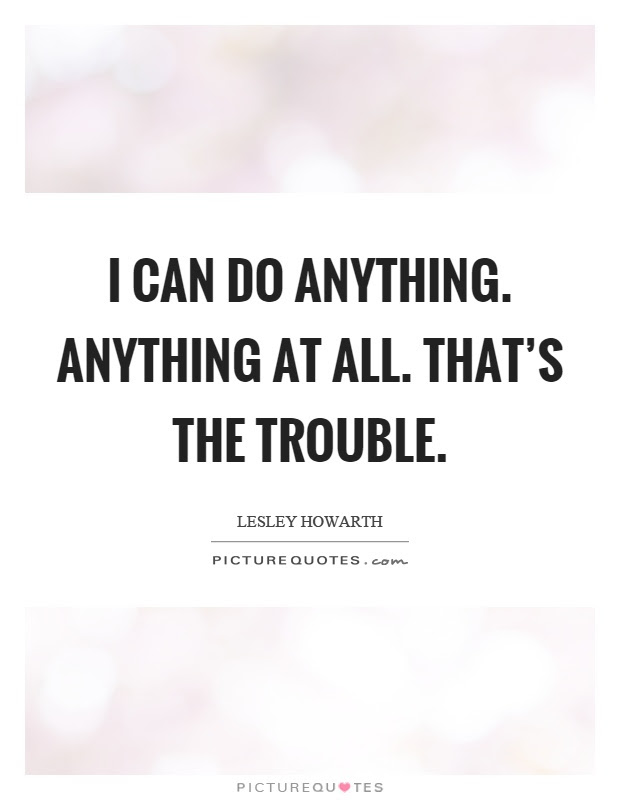 I Can Do Anything Anything At All Thats The Trouble Picture Quotes