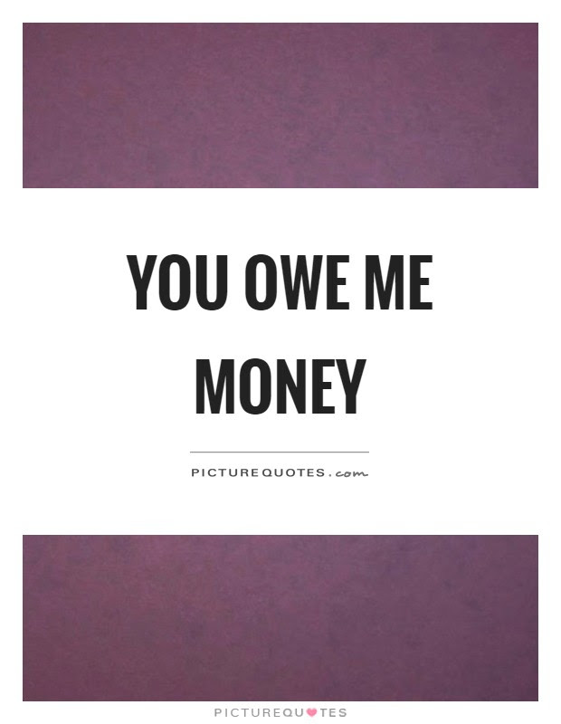 You Owe Me Money Picture Quotes