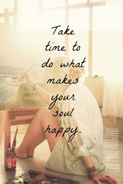 Take time to do what makes your soul happy =)