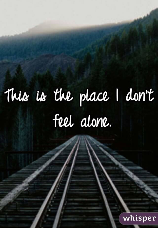 This Is The Place I Dont Feel Alone