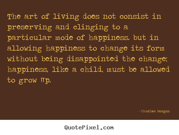 Charles Morgan Picture Quotes The Art Of Living Does Not Consist