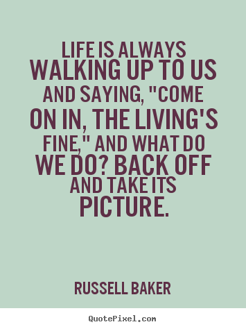 Diy Picture Sayings About Life Life Is Always Walking Up To Us And
