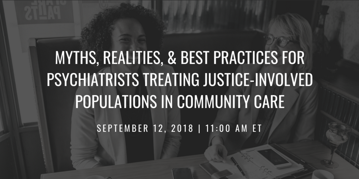 Myths, Realities, & Best Practices for Psychiatrists Treating Justice-Involved Populations in Community Care