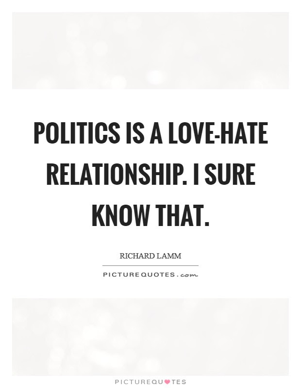 Politics Is A Love Hate Relationship I Sure Know That Picture Quotes