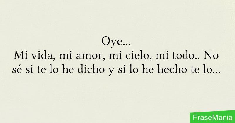 Oye Mi Vida Mi Amor Mi Cielo Mi Todo No Se Si Te Lo He Dicho