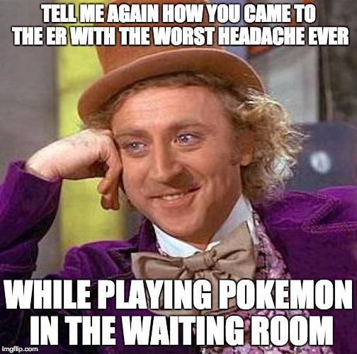 TELL ME AGAIN HOW YOU CAME TO THE ER WITH THE WORST HEADACHE EVER WHILE PLYING POKEMON IN THE WAITING ROOM.