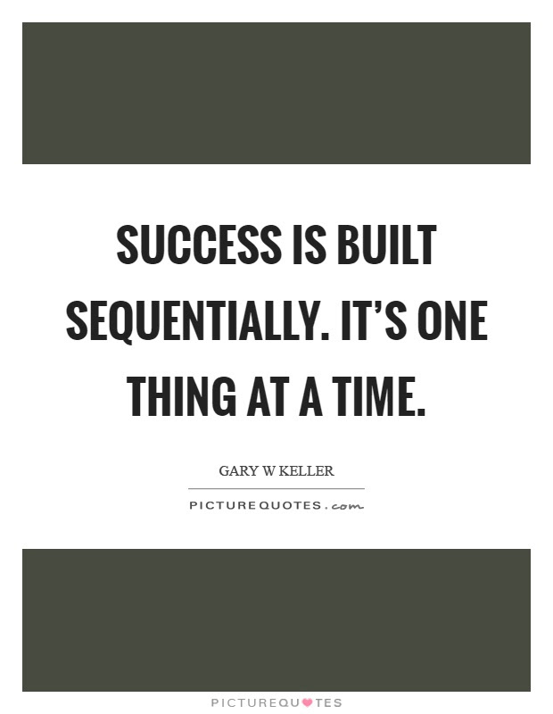 Success Is Built Sequentially Its One Thing At A Time Picture Quotes