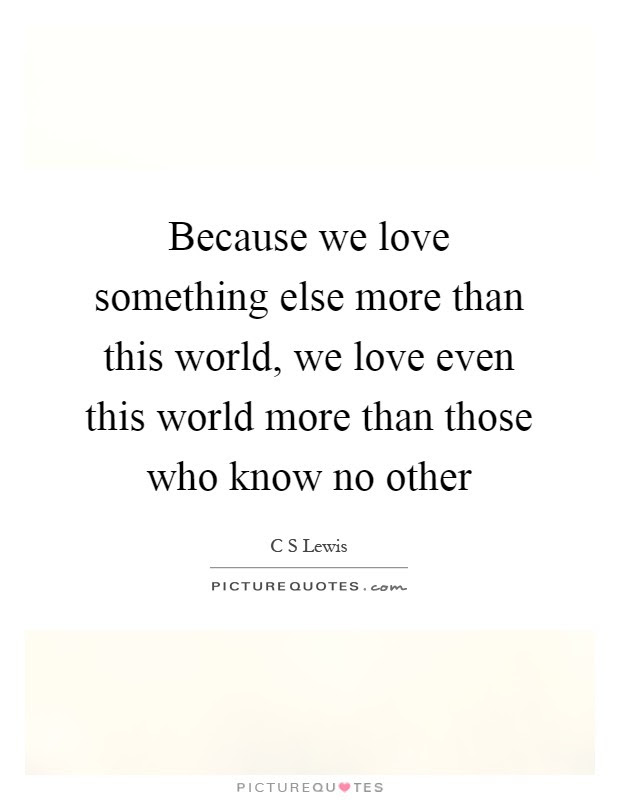 Because We Love Something Else More Than This World We Love